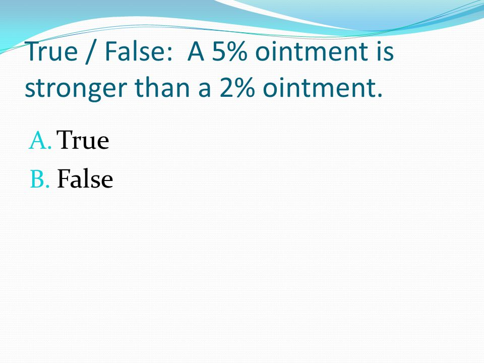 True / False: A 5% ointment is stronger than a 2% ointment. A. True B. False