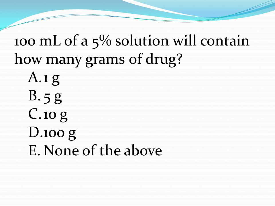 100 mL of a 5% solution will contain how many grams of drug.