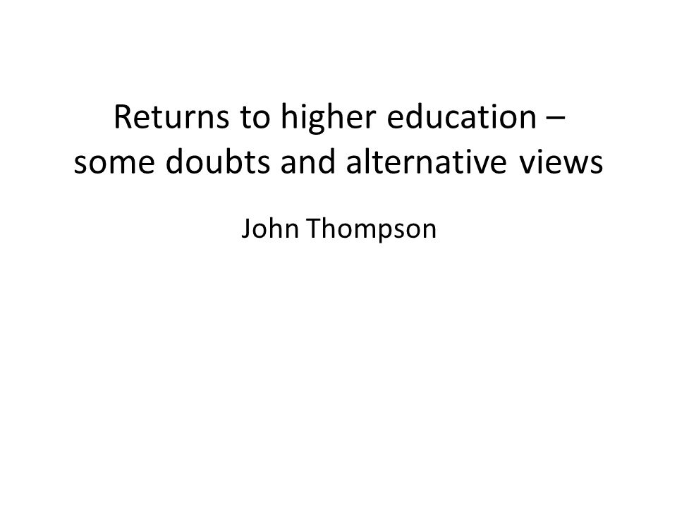 Returns to higher education – some doubts and alternative views John Thompson