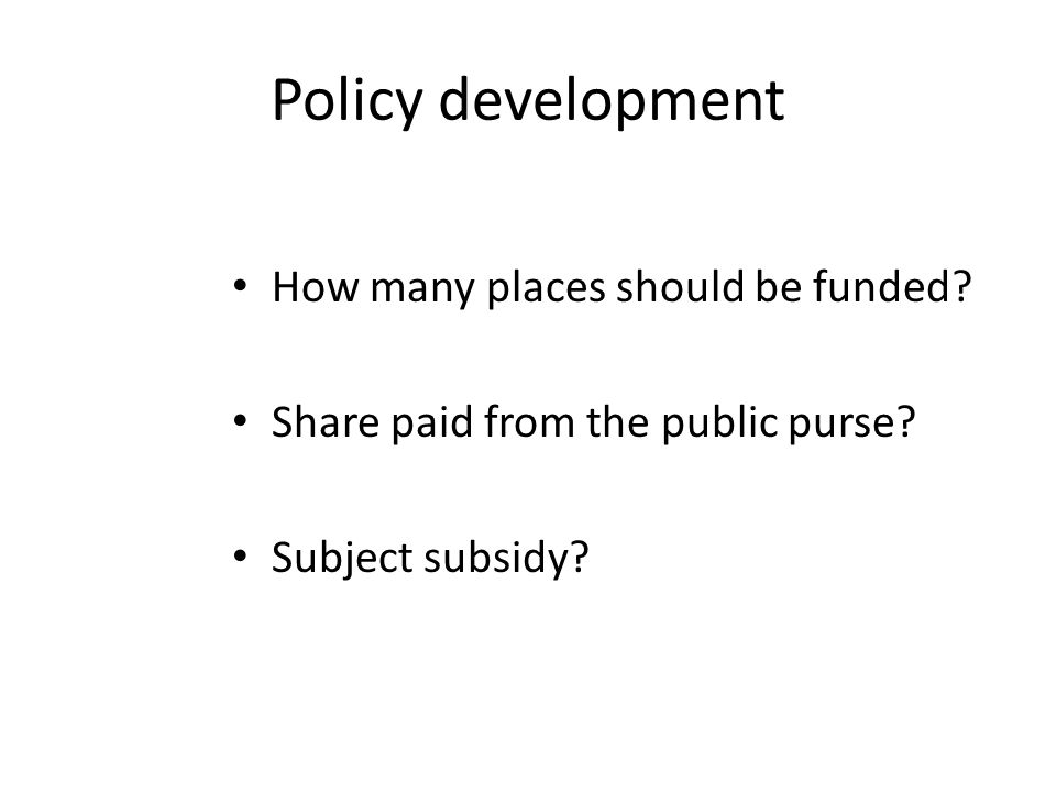 How many places should be funded? Share paid from the public purse? Subject subsidy?