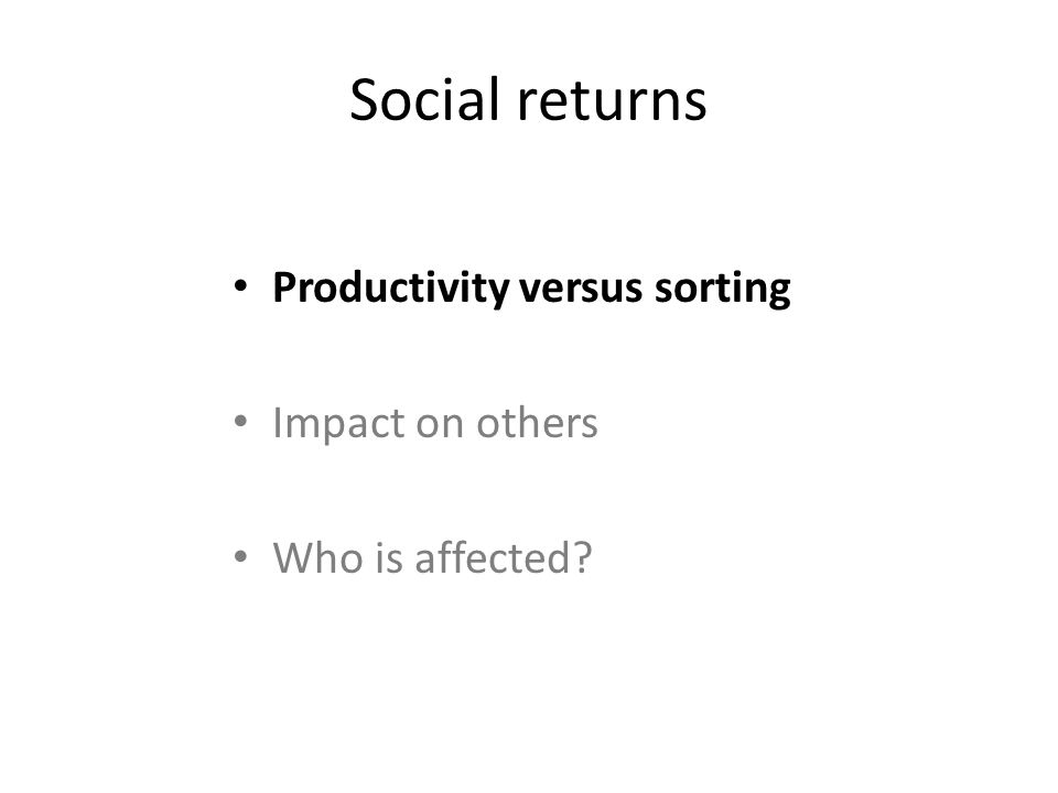 Social returns Productivity versus sorting Impact on others Who is affected?
