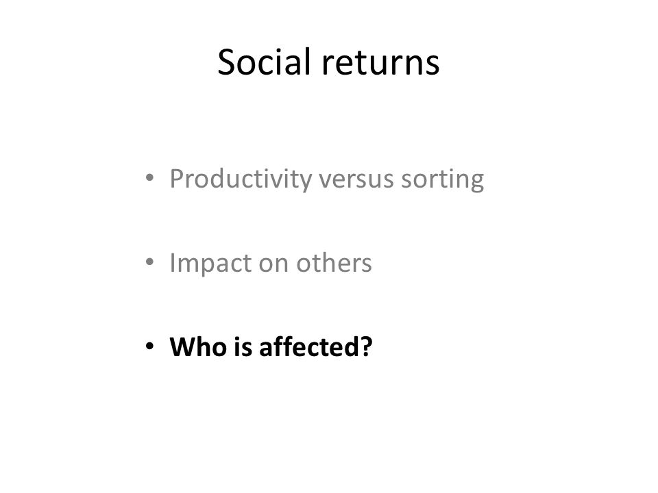 Social returns Productivity versus sorting Impact on others Who is affected