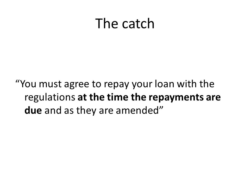The catch You must agree to repay your loan with the regulations at the time the repayments are due and as they are amended