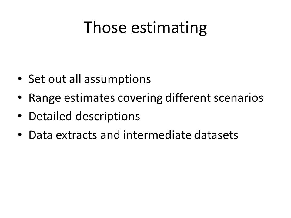 Those estimating Set out all assumptions Range estimates covering different scenarios Detailed descriptions Data extracts and intermediate datasets