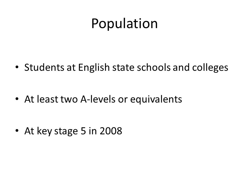 Population Students at English state schools and colleges At least two A-levels or equivalents At key stage 5 in 2008