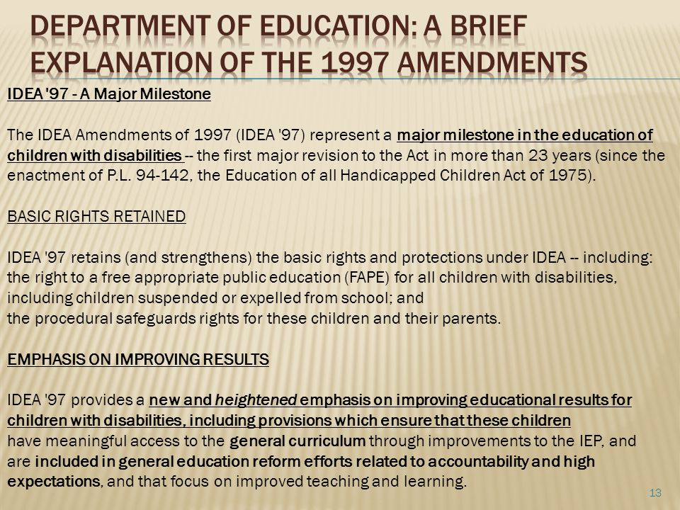 IDEA 97 - A Major Milestone The IDEA Amendments of 1997 (IDEA 97) represent a major milestone in the education of children with disabilities -- the first major revision to the Act in more than 23 years (since the enactment of P.L.