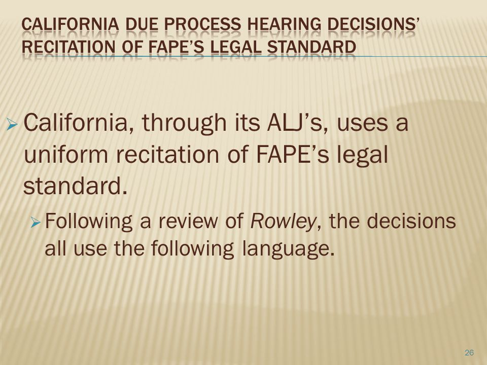 California, through its ALJ's, uses a uniform recitation of FAPE's legal standard.  Following a review of Rowley, the decisions all use the followi
