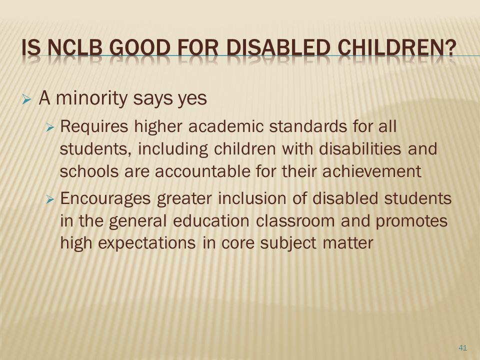  A minority says yes  Requires higher academic standards for all students, including children with disabilities and schools are accountable for their achievement  Encourages greater inclusion of disabled students in the general education classroom and promotes high expectations in core subject matter 41