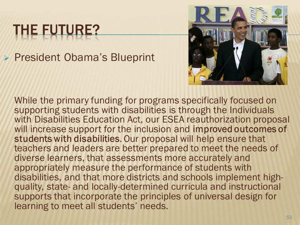  President Obama's Blueprint While the primary funding for programs specifically focused on supporting students with disabilities is through the Individuals with Disabilities Education Act, our ESEA reauthorization proposal will increase support for the inclusion and improved outcomes of students with disabilities.