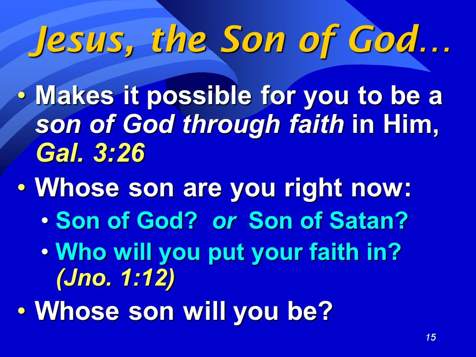 15 Jesus, the Son of God… Makes it possible for you to be a son of God through faith in Him, Gal.
