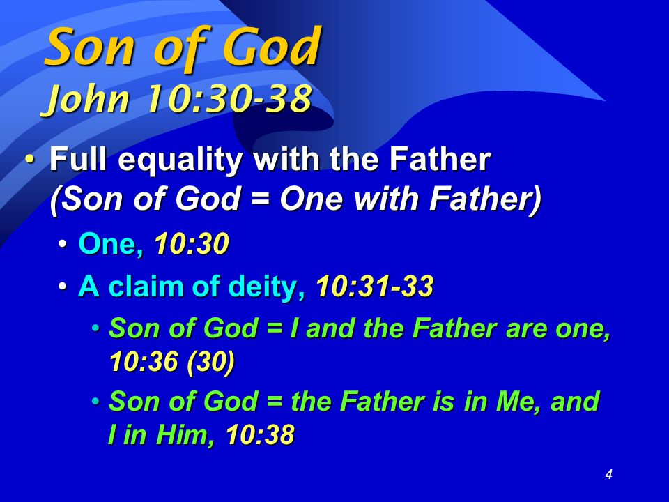 4 Son of God John 10:30-38 Full equality with the Father (Son of God = One with Father)Full equality with the Father (Son of God = One with Father) One, 10:30One, 10:30 A claim of deity, 10:31-33A claim of deity, 10:31-33 Son of God = I and the Father are one, 10:36 (30)Son of God = I and the Father are one, 10:36 (30) Son of God = the Father is in Me, and I in Him, 10:38Son of God = the Father is in Me, and I in Him, 10:38