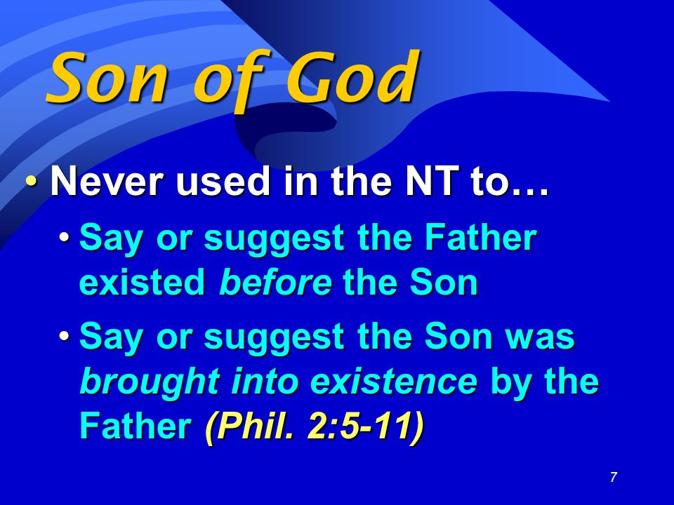 7 Son of God Never used in the NT to…Never used in the NT to… Say or suggest the Father existed before the SonSay or suggest the Father existed before the Son Say or suggest the Son was brought into existence by the Father (Phil.