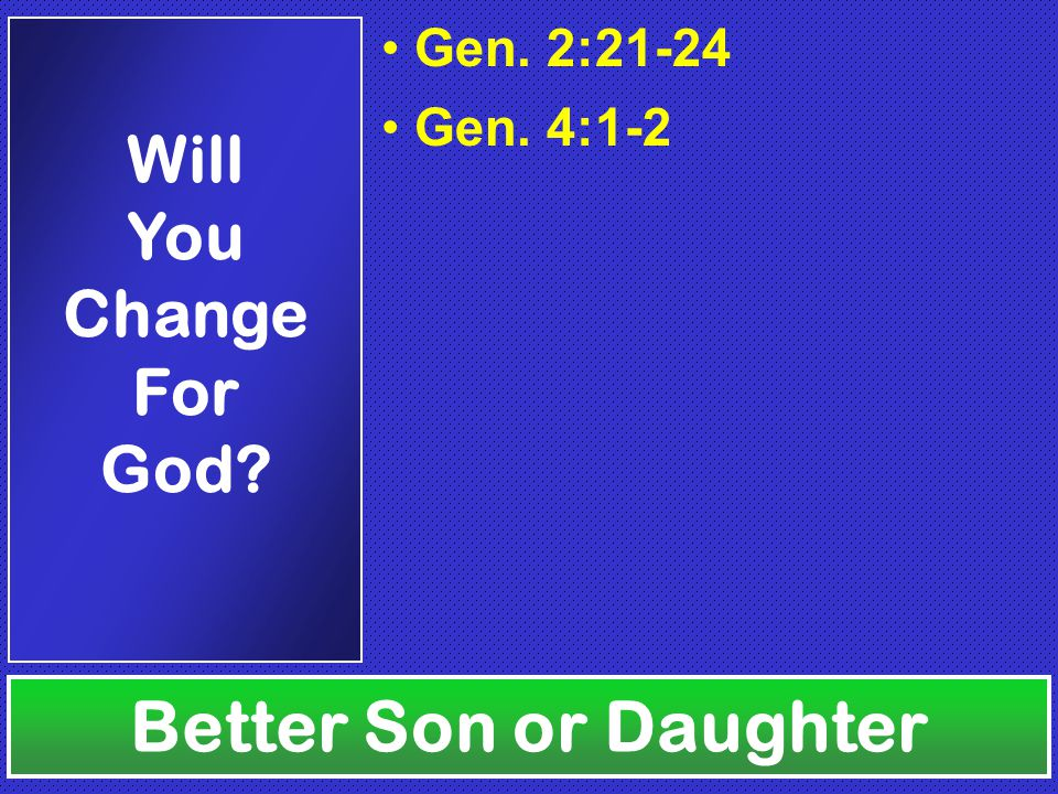 Gen. 2:21-24 Gen. 4:1-2 Better Son or Daughter Will You Change For God
