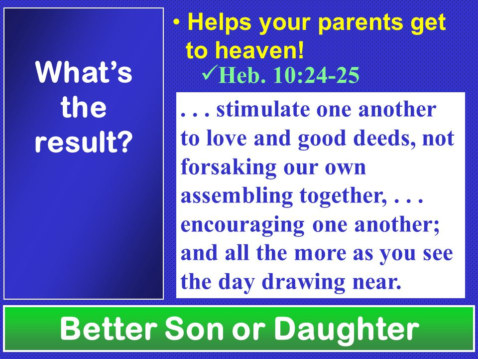 Better Son or Daughter What's the result. Heb. 10:24-25...
