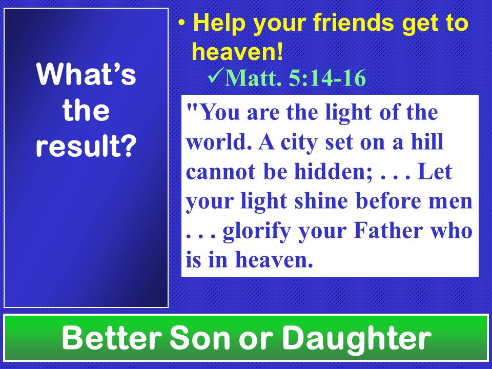 Better Son or Daughter What's the result. Matt. 5:14-16 Help your friends get to heaven.