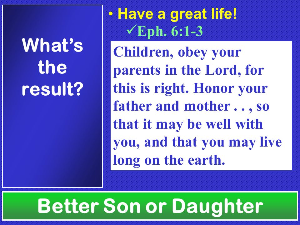 Better Son or Daughter What's the result. Eph. 6:1-3 Have a great life.