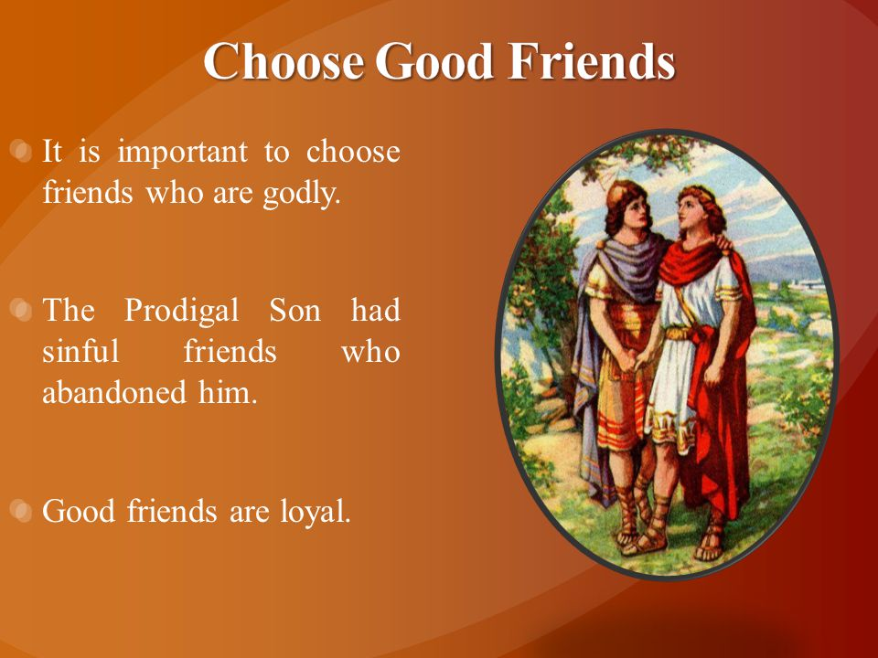 It is important to choose friends who are godly. The Prodigal Son had sinful friends who abandoned him. Good friends are loyal.