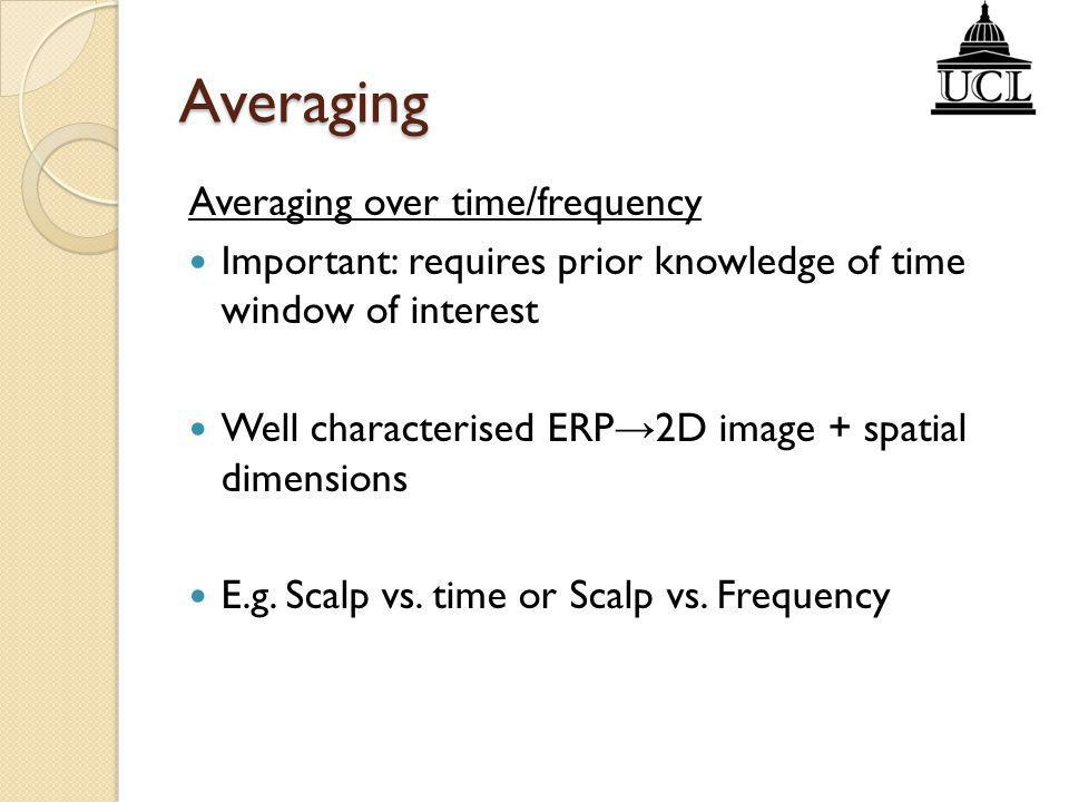 Averaging Averaging over time/frequency Important: requires prior knowledge of time window of interest Well characterised ERP → 2D image + spatial dim