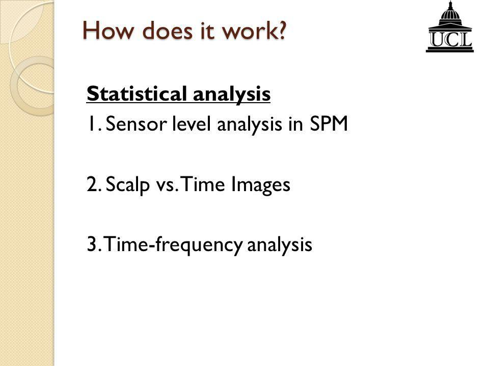 How does it work? Statistical analysis 1. Sensor level analysis in SPM 2. Scalp vs. Time Images 3. Time-frequency analysis