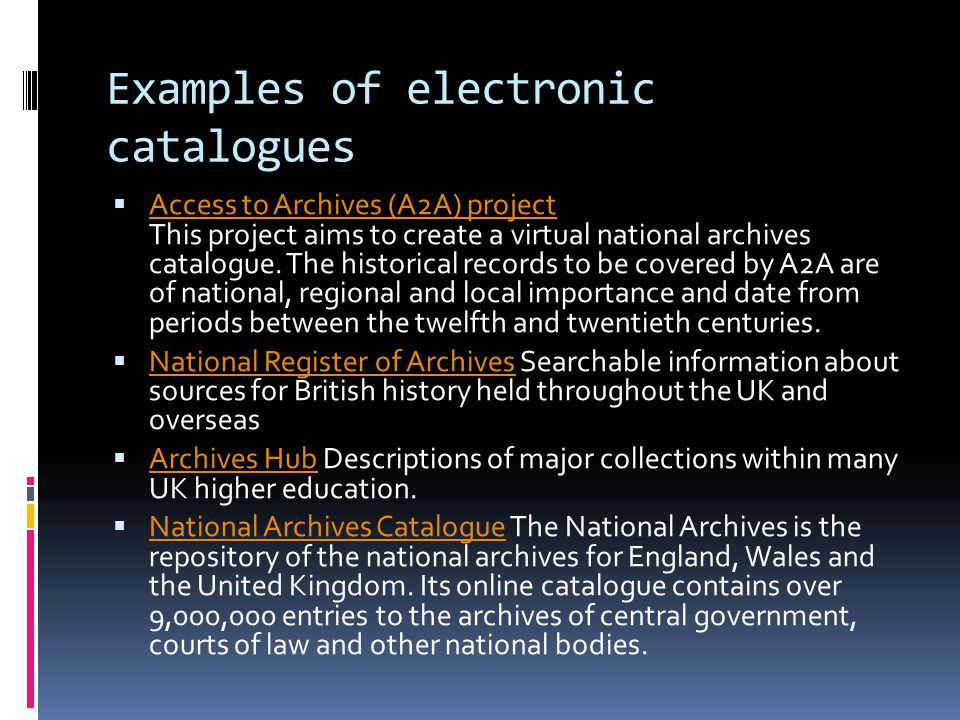 Examples of electronic catalogues  Access to Archives (A2A) project This project aims to create a virtual national archives catalogue. The historical