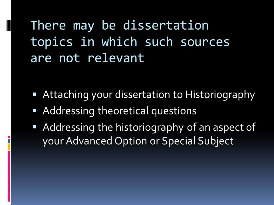 There may be dissertation topics in which such sources are not relevant  Attaching your dissertation to Historiography  Addressing theoretical questions  Addressing the historiography of an aspect of your Advanced Option or Special Subject