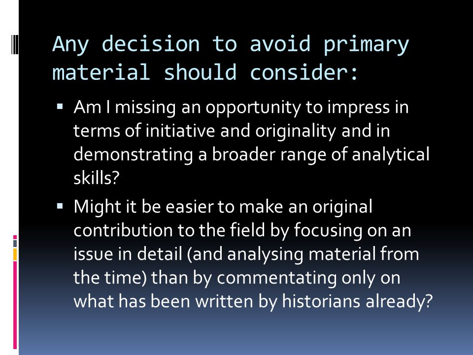 Any decision to avoid primary material should consider:  Am I missing an opportunity to impress in terms of initiative and originality and in demonstrating a broader range of analytical skills.