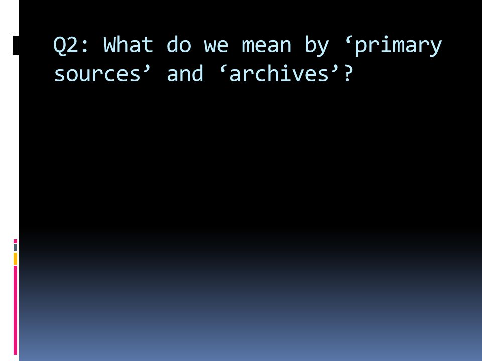 Q2: What do we mean by 'primary sources' and 'archives'
