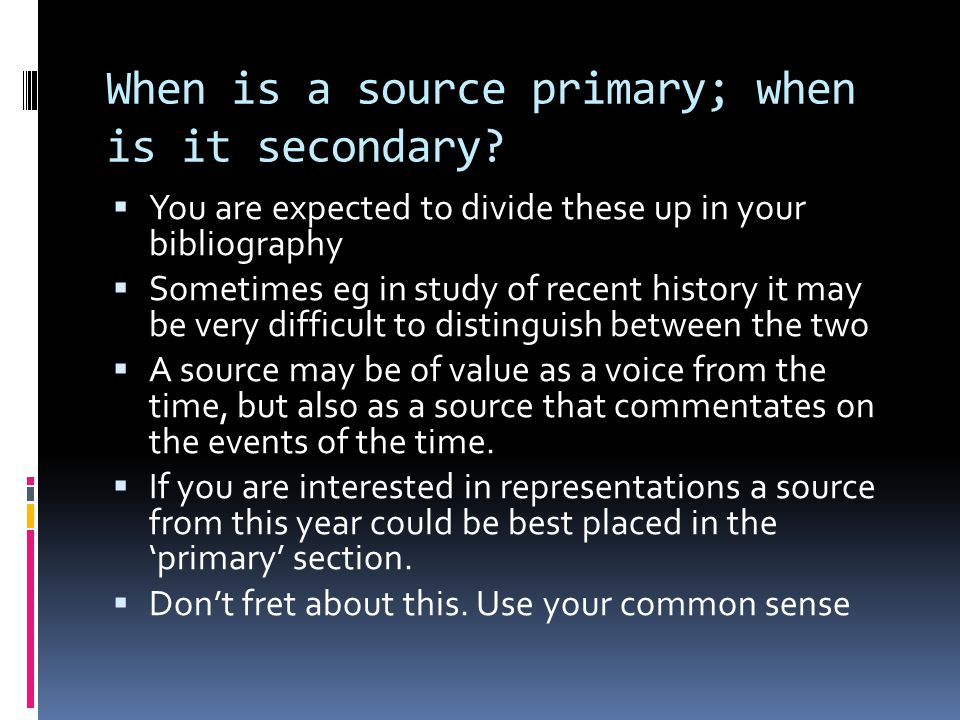 When is a source primary; when is it secondary?  You are expected to divide these up in your bibliography  Sometimes eg in study of recent history i