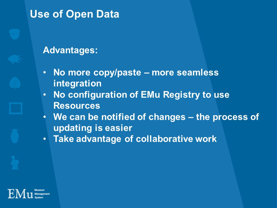 Advantages: No more copy/paste – more seamless integration No configuration of EMu Registry to use Resources We can be notified of changes – the process of updating is easier Take advantage of collaborative work Use of Open Data