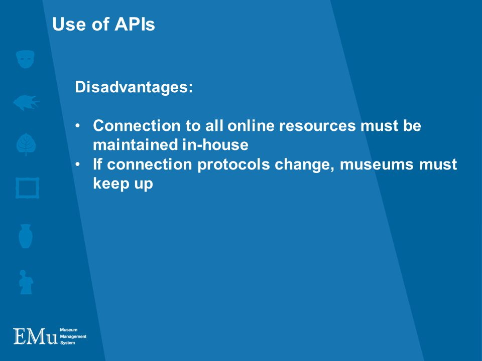 Disadvantages: Connection to all online resources must be maintained in-house If connection protocols change, museums must keep up Use of APIs
