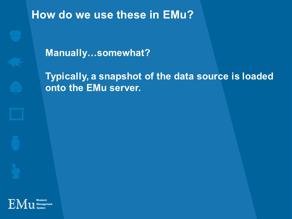 Manually…somewhat. Typically, a snapshot of the data source is loaded onto the EMu server.