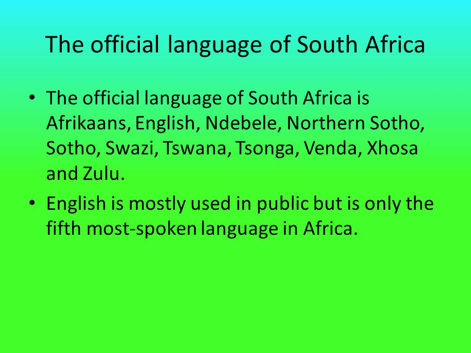 The official language of South Africa The official language of South Africa is Afrikaans, English, Ndebele, Northern Sotho, Sotho, Swazi, Tswana, Tson