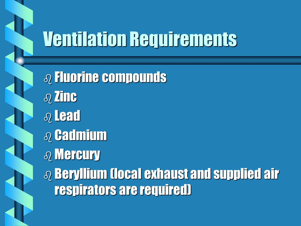 Ventilation Requirements b 29 CFR 1910.252 and 29 CFR 1926.353 require use of local exhaust ventilation or supplied air respiratory protection when pe