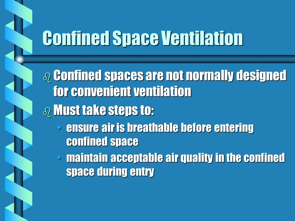 Confined Space Ventilation b Confined spaces are not normally designed for convenient ventilation b Must take steps to: ensure air is breathable before entering confined spaceensure air is breathable before entering confined space maintain acceptable air quality in the confined space during entrymaintain acceptable air quality in the confined space during entry