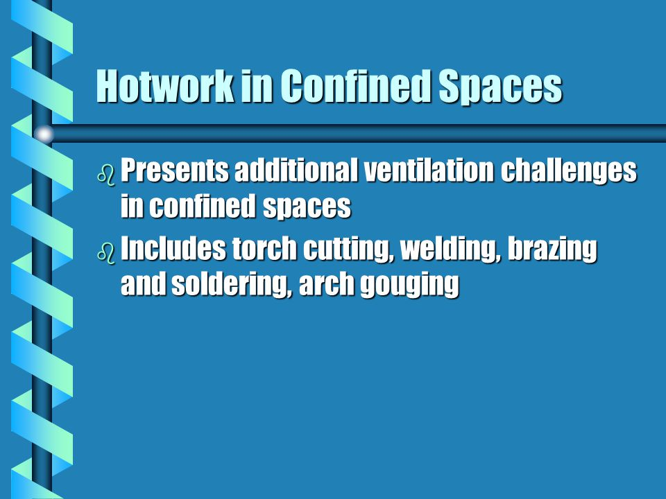 Hotwork in Confined Spaces b Presents additional ventilation challenges in confined spaces b Includes torch cutting, welding, brazing and soldering, arch gouging