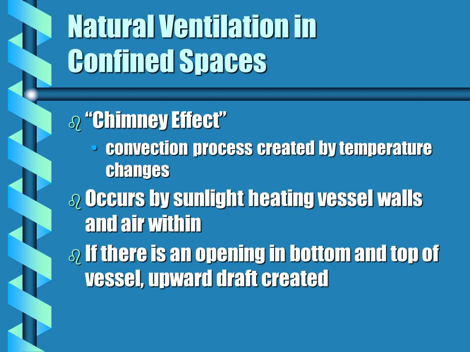 Natural Ventilation in Confined Spaces b Chimney Effect convection process created by temperature changesconvection process created by temperature changes b Occurs by sunlight heating vessel walls and air within b If there is an opening in bottom and top of vessel, upward draft created