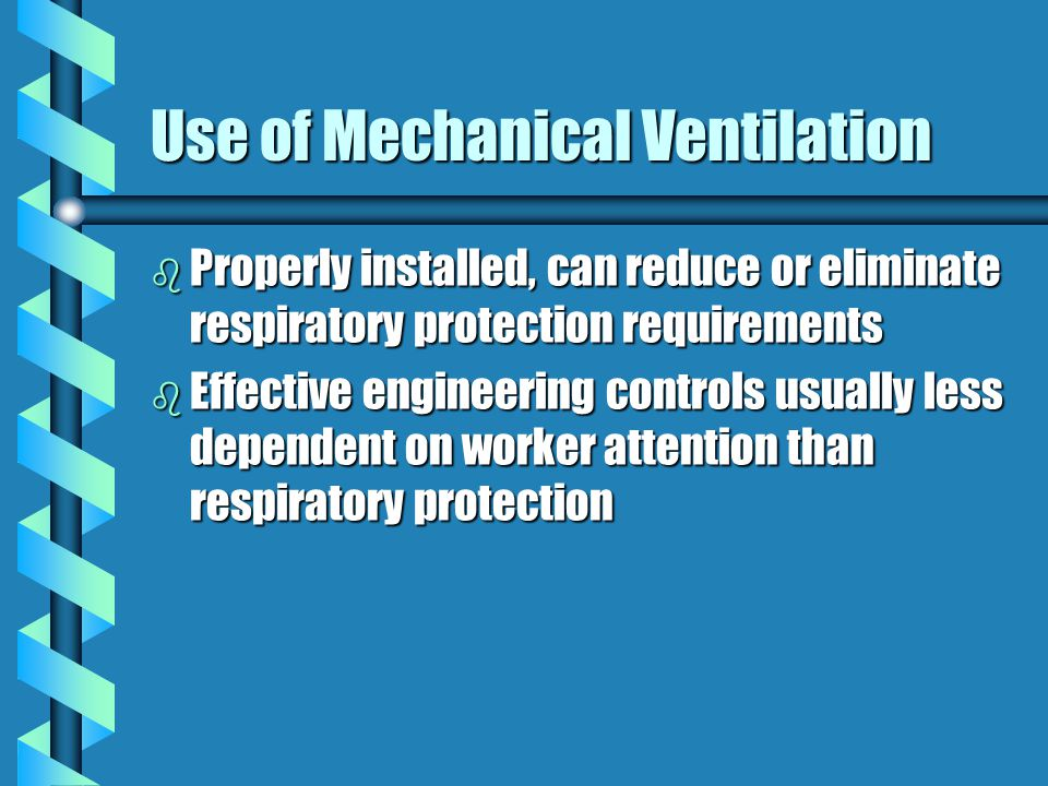 Use of Mechanical Ventilation b Properly installed, can reduce or eliminate respiratory protection requirements b Effective engineering controls usually less dependent on worker attention than respiratory protection