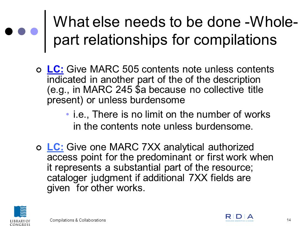 Compilations & Collaborations 14 What else needs to be done -Whole- part relationships for compilations LC: Give MARC 505 contents note unless contents indicated in another part of the of the description (e.g., in MARC 245 $a because no collective title present) or unless burdensome i.e., There is no limit on the number of works in the contents note unless burdensome.