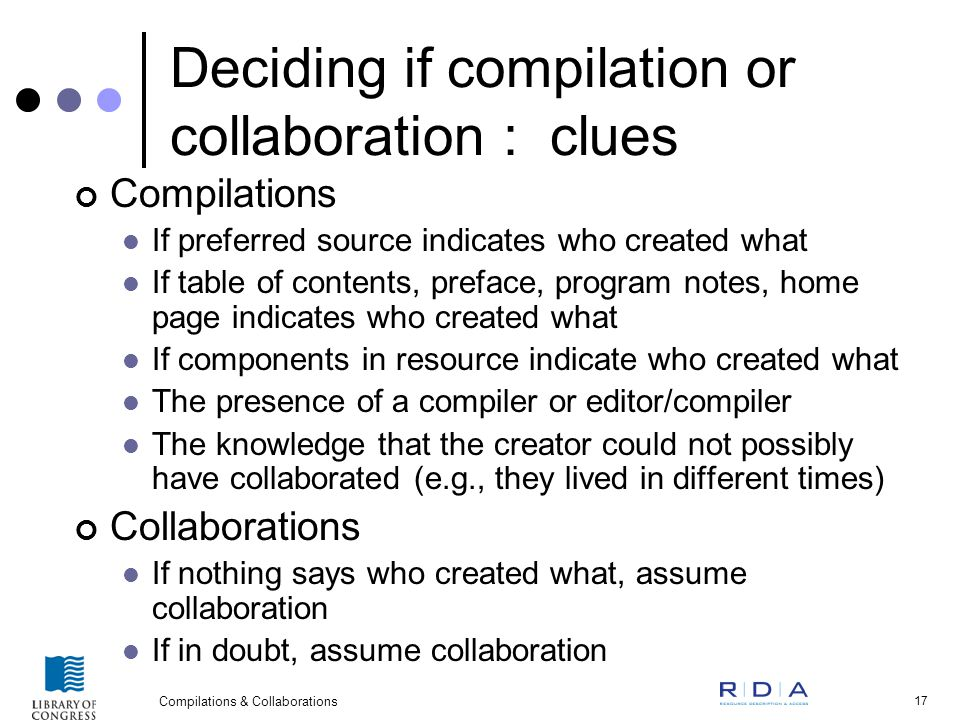 Compilations & Collaborations 17 Deciding if compilation or collaboration : clues Compilations If preferred source indicates who created what If table of contents, preface, program notes, home page indicates who created what If components in resource indicate who created what The presence of a compiler or editor/compiler The knowledge that the creator could not possibly have collaborated (e.g., they lived in different times) Collaborations If nothing says who created what, assume collaboration If in doubt, assume collaboration