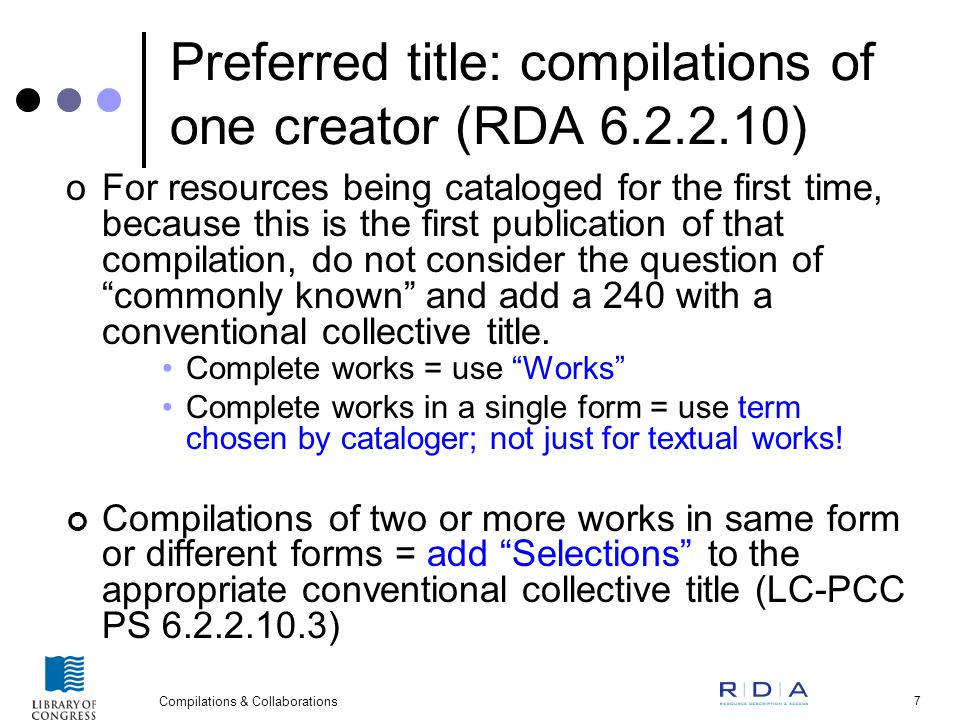 Compilations & Collaborations 7 Preferred title: compilations of one creator (RDA 6.2.2.10) oFor resources being cataloged for the first time, because this is the first publication of that compilation, do not consider the question of commonly known and add a 240 with a conventional collective title.