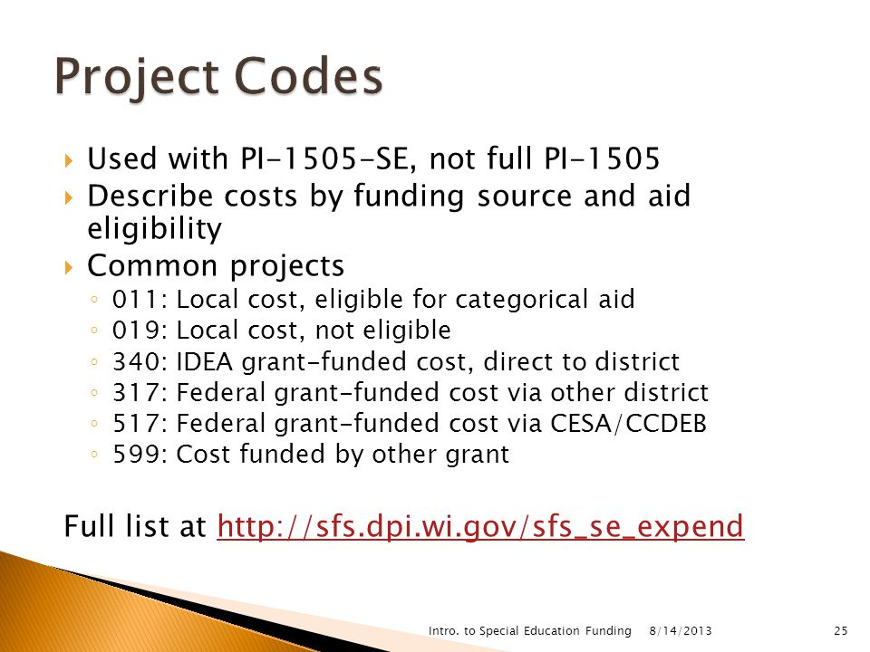  Used with PI-1505-SE, not full PI-1505  Describe costs by funding source and aid eligibility  Common projects ◦ 011: Local cost, eligible for categorical aid ◦ 019: Local cost, not eligible ◦ 340: IDEA grant-funded cost, direct to district ◦ 317: Federal grant-funded cost via other district ◦ 517: Federal grant-funded cost via CESA/CCDEB ◦ 599: Cost funded by other grant Full list at   8/14/2013 Intro.