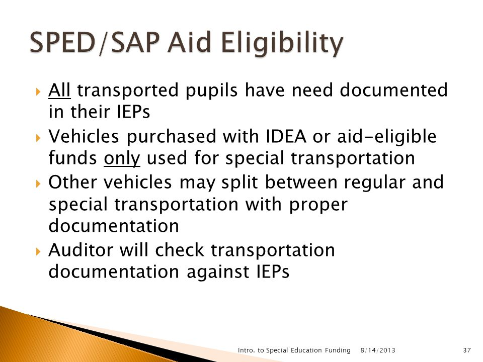  All transported pupils have need documented in their IEPs  Vehicles purchased with IDEA or aid-eligible funds only used for special transportation  Other vehicles may split between regular and special transportation with proper documentation  Auditor will check transportation documentation against IEPs 8/14/2013 Intro.