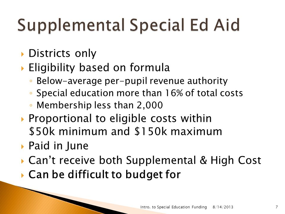  Districts only  Eligibility based on formula ◦ Below-average per-pupil revenue authority ◦ Special education more than 16% of total costs ◦ Membership less than 2,000  Proportional to eligible costs within $50k minimum and $150k maximum  Paid in June  Can't receive both Supplemental & High Cost  Can be difficult to budget for 8/14/2013 Intro.