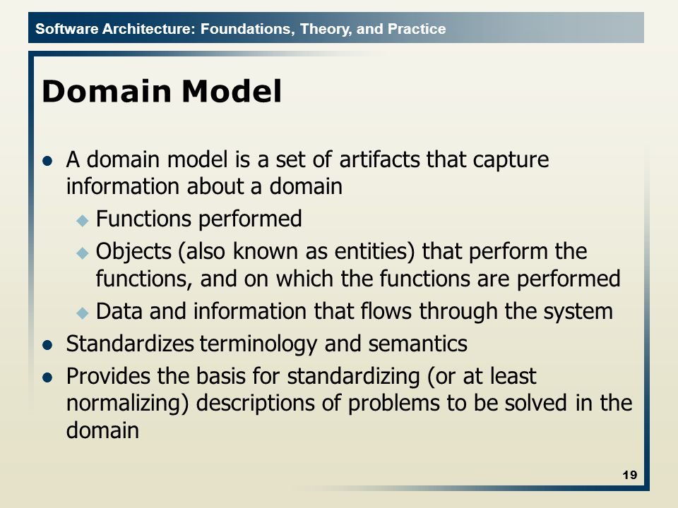 Software Architecture: Foundations, Theory, and Practice Domain Model A domain model is a set of artifacts that capture information about a domain u F