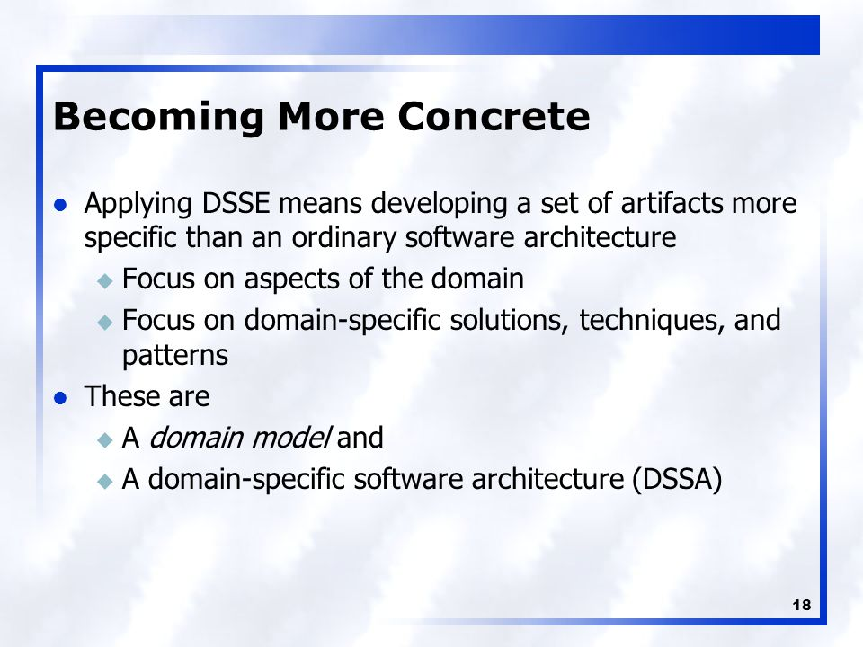 18 Becoming More Concrete Applying DSSE means developing a set of artifacts more specific than an ordinary software architecture u Focus on aspects of the domain u Focus on domain-specific solutions, techniques, and patterns These are u A domain model and u A domain-specific software architecture (DSSA)