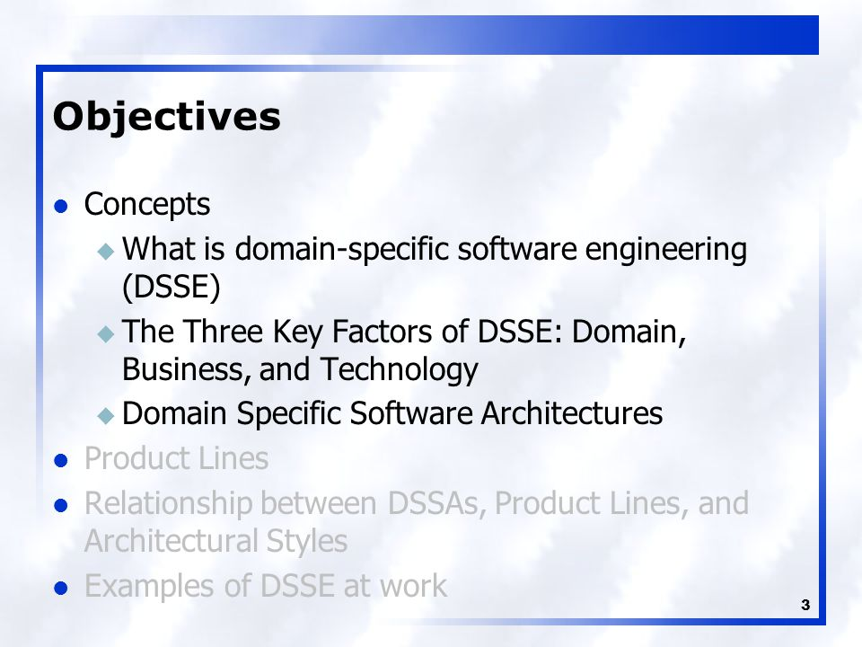 3 Objectives Concepts u What is domain-specific software engineering (DSSE) u The Three Key Factors of DSSE: Domain, Business, and Technology u Domain Specific Software Architectures Product Lines Relationship between DSSAs, Product Lines, and Architectural Styles Examples of DSSE at work
