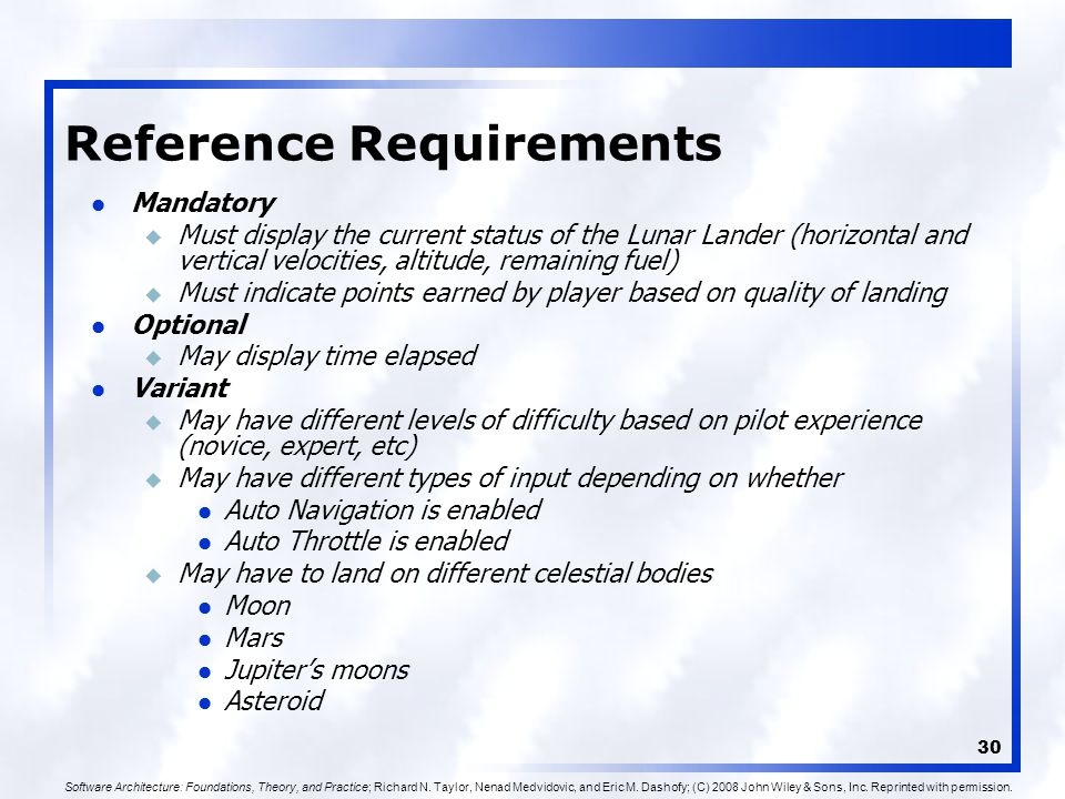 30 Reference Requirements Mandatory u Must display the current status of the Lunar Lander (horizontal and vertical velocities, altitude, remaining fuel) u Must indicate points earned by player based on quality of landing Optional u May display time elapsed Variant u May have different levels of difficulty based on pilot experience (novice, expert, etc) u May have different types of input depending on whether Auto Navigation is enabled Auto Throttle is enabled u May have to land on different celestial bodies Moon Mars Jupiter's moons Asteroid Software Architecture: Foundations, Theory, and Practice; Richard N.