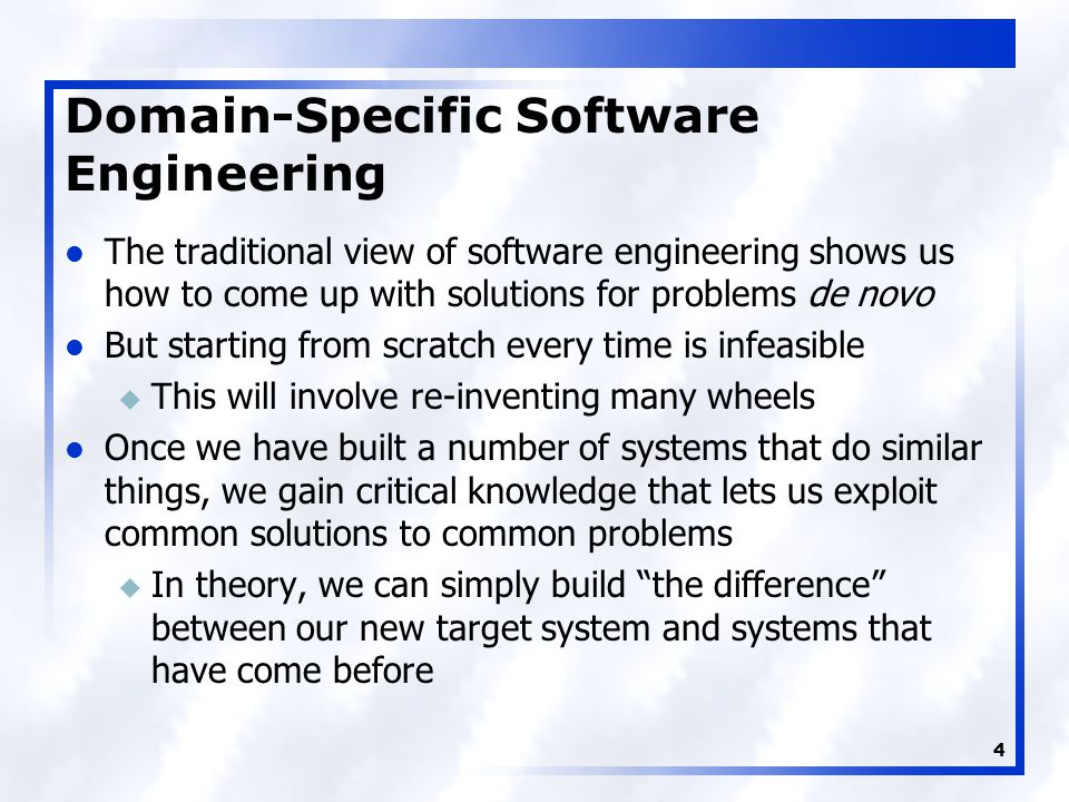 4 Domain-Specific Software Engineering The traditional view of software engineering shows us how to come up with solutions for problems de novo But starting from scratch every time is infeasible u This will involve re-inventing many wheels Once we have built a number of systems that do similar things, we gain critical knowledge that lets us exploit common solutions to common problems u In theory, we can simply build the difference between our new target system and systems that have come before