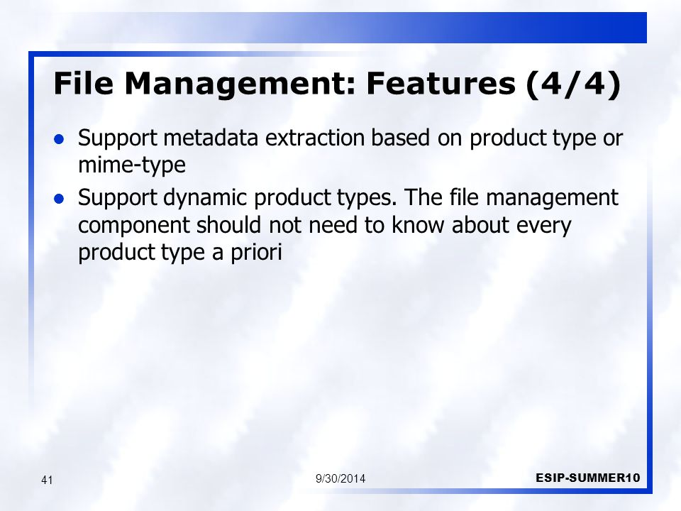 File Management: Features (4/4) 9/30/2014 ESIP-SUMMER10 41 Support metadata extraction based on product type or mime-type Support dynamic product types.