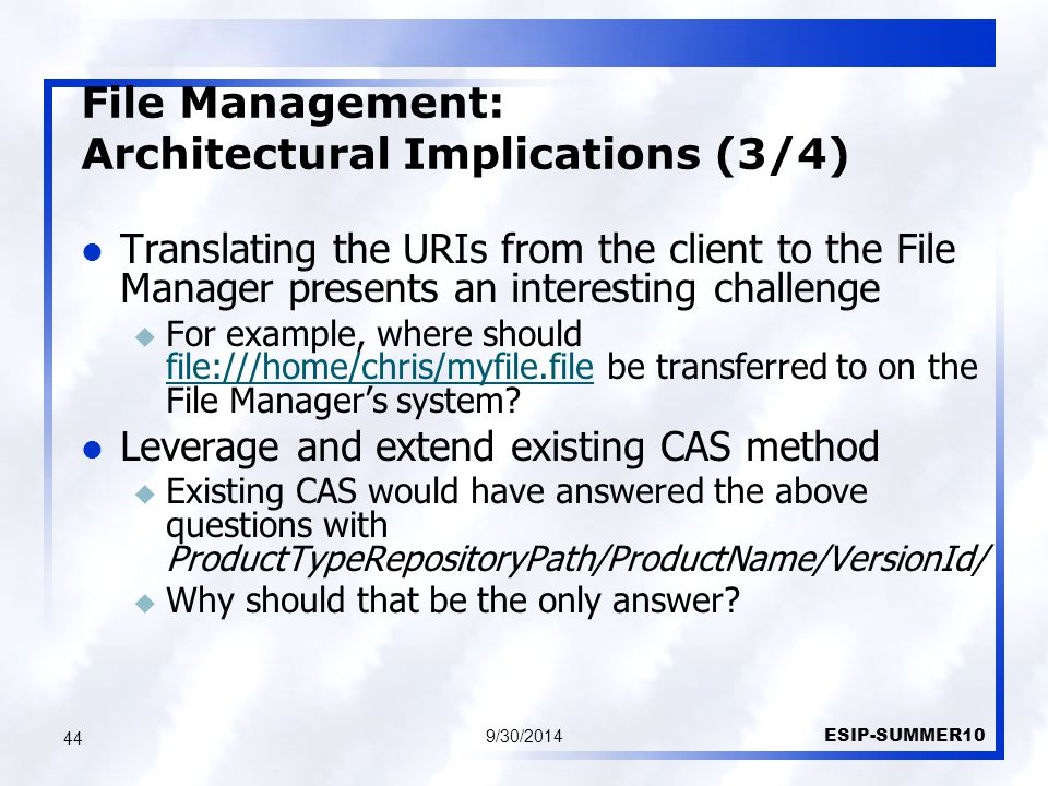 File Management: Architectural Implications (3/4) 9/30/2014 ESIP-SUMMER10 44 Translating the URIs from the client to the File Manager presents an interesting challenge u For example, where should file:///home/chris/myfile.file be transferred to on the File Manager's system.